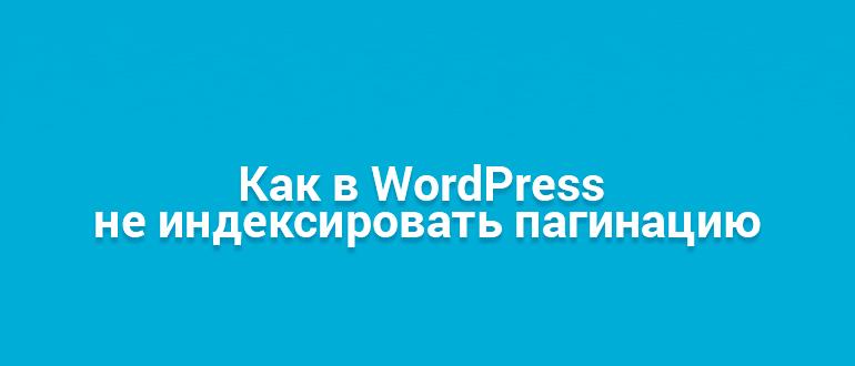Как правильно закрыть пагинацию noindex wordpress